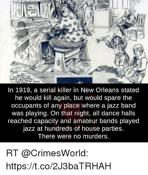 Memes, House, and New Orleans: THg  AXMANS  JAZZ  AW  GWAN WE  AINT SKEERED:  WE'S JES DOIND THIS  In 1919, a serial killer in New Orleans stated  he would kill again, but would spare the  occupants of any place where a jazz band  was playing. On that night, all dance halls  reached capacity and amateur bands played  jazz at hundreds of house parties.  There were no murders. RT @CrimesWorld: https://t.co/2J3baTRHAH