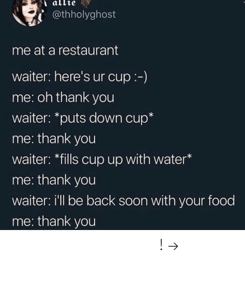 Food, Soon..., and Pinterest: @thholyghost  me at a restaurant  waiter: here's ur cup:-)  me: oh thank you  waiter: *puts down cup*  me: thank you  waiter: *fills cup up with water*  me: thank you  waiter: i'll be back soon with your food  me: thank you 𝘍𝘰𝘭𝘭𝘰𝘸 𝘮𝘺 𝘗𝘪𝘯𝘵𝘦𝘳𝘦𝘴𝘵! → 𝘤𝘩𝘦𝘳𝘳𝘺𝘩𝘢𝘪𝘳𝘦𝘥