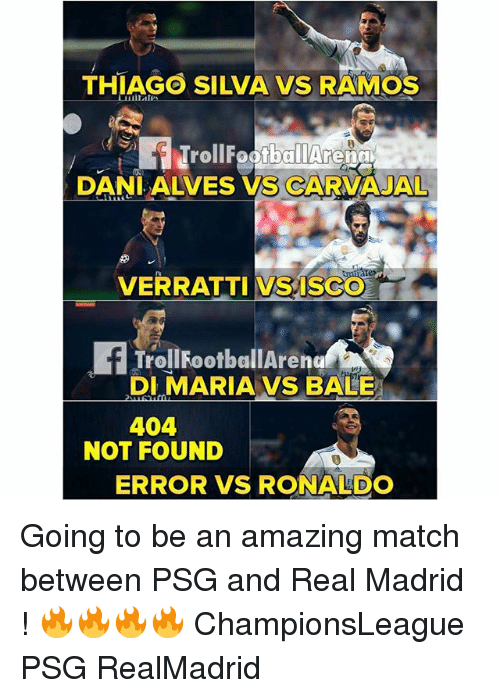 Memes, Real Madrid, and Match: THIAGO SILVA VS RAMOS  TrollFootballArenci  DANILALVES VS CARVAJAL  VERRATTI VSISCO  TrolilFootballAreng  DIMARIA VS BALE  404  NOT FOUND  ERROR VS RONALDO Going to be an amazing match between PSG and Real Madrid ! 🔥🔥🔥🔥 ChampionsLeague PSG RealMadrid