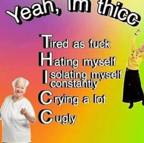 Hating: thicc  Yean, thice  Tired as fuck  Hating myself  |solating myself  constantly  Crying a lot  Cugly