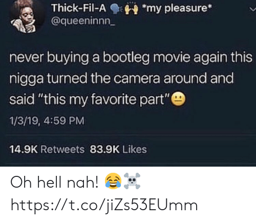 "pleasure: Thick-Fil-Amy pleasure*  @queeninnn  never buying a bootleg movie again this  nigga turned the camera around and  said ""this my favorite part""  1/3/19, 4:59 PM  14.9K Retweets 83.9K Likes Oh hell nah! 😂☠️ https://t.co/jiZs53EUmm"