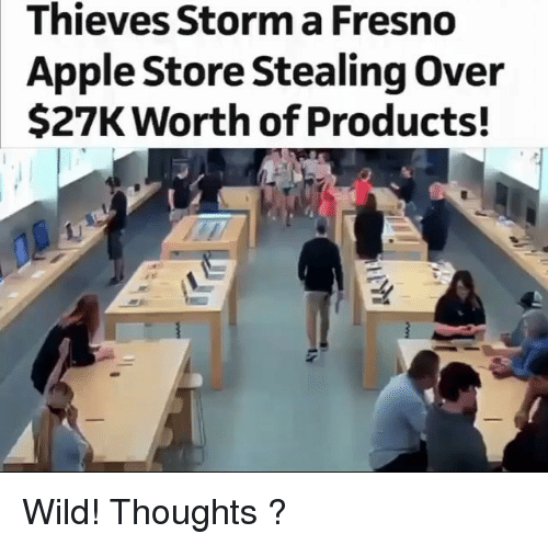 Apple Store: Thieves Storm a Fresno  Apple Store Stealing Over  $27K Worth of Products! Wild! Thoughts ?