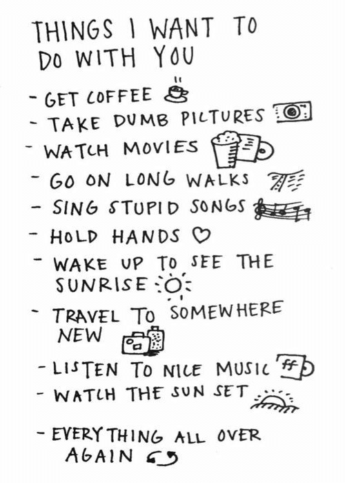 Dumb, Movies, and Music: THINGS 1 WANT TO  Do WITH YOU  -GET COFFEE  TAKE DUMB PILTURES O  WATCH MOVIES  GO ON LONG WALKS  -SING STUPID SONGS  HOLD HANDS O  WAKE uP To SEE THE  SUNRISE:0:  TRAVEL To SoMEWHERE  NEW  -LISTEN To NILE MUSIC  F>  WATUH THE SUN SET  EVERY THING ALL ovER  AGAIN