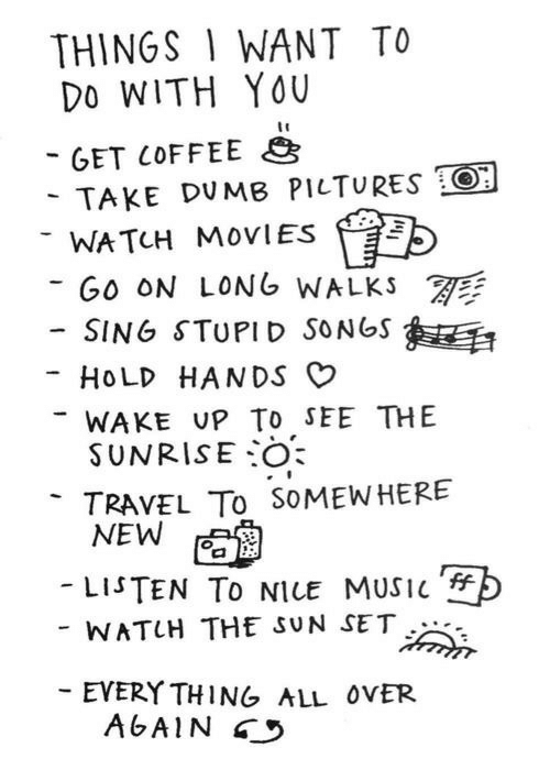 Dumb, Movies, and Music: THINGS 1 WANT TO  Do WITH YOU  GET COFFEE  TAKE DUMB PILTURES O  WATCH MOVIES  GO ON LONG WALKS  -SING STUPID SONGS  HOLD HANDS O  WAKE UP To sEE THE  SUNRISE:0  TRAVEL To SoMEWHERE  -LISTEN TO NICE MUSIC  WATUH THE SUN SET  EVERY THING ALL ovER  AGAIN