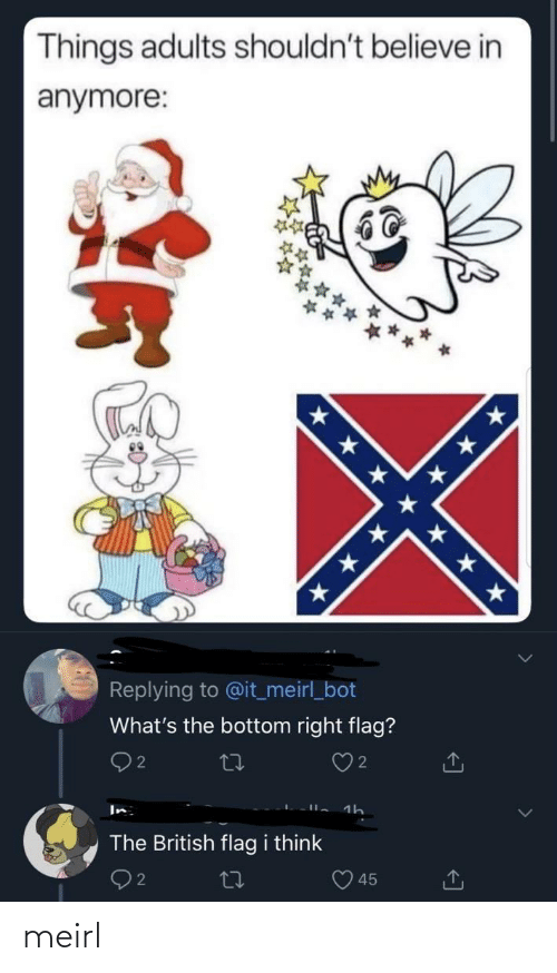 Adults: Things adults shouldn't believe in  anymore:  * * * * ★ * *  Replying to @it_meirl_bot  What's the bottom right flag?  Q2  In  The British flag i think  45 meirl
