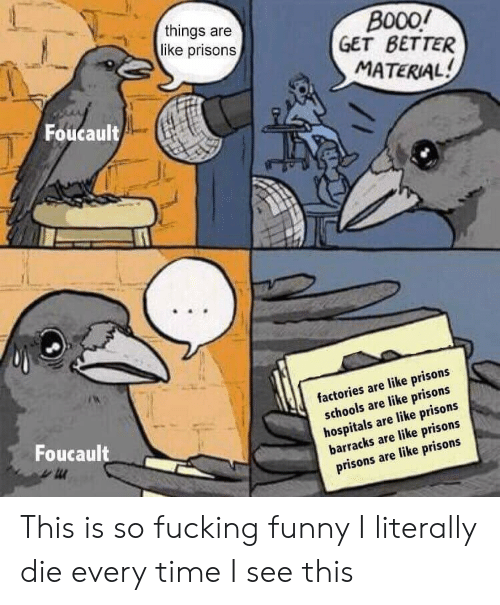 Fucking, Funny, and Time: things are  like prisons  B000/  GET BETTER  MATERIAL  Foucault  factories are like prisons  schools are like prisons  hospitals are like prisons  barracks are like prisons  prisons are like prisons  Foucault This is so fucking funny I literally die every time I see this
