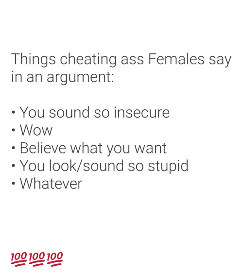 Ass, Cheating, and Wow: Things cheating ass Females say  in an argument:  You sound so insecure  Wow  .Believe what you want  You look/sound so stupid  Whatever 💯💯💯