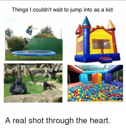 shot through the heart: Things couldn't wait to jump into as a kid A real shot through the heart.