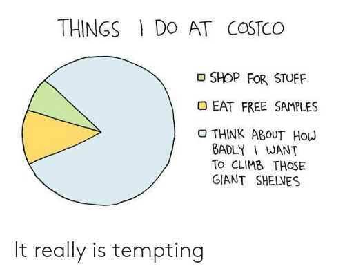 Costco, Free, and Free Samples: THINGS DO AT COSTCO  SHOP FOR STUFF  EAT FREE SAMPLES  THINK ABOUT HOW  BADLY I WANT  To CLIMB THOSE  GIANT SHELVES It really is tempting