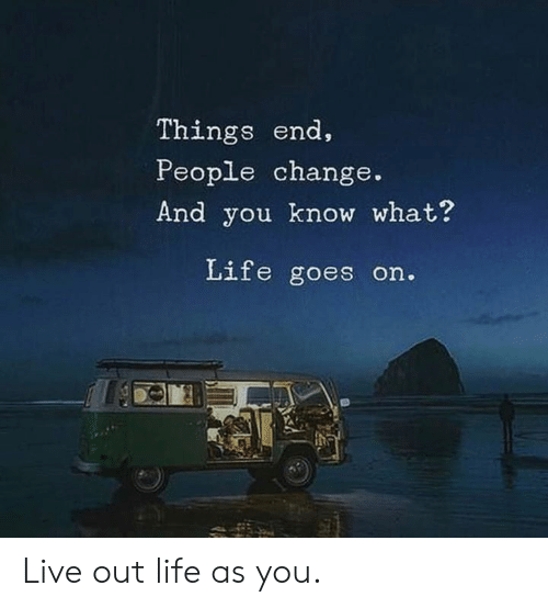 Dank, Life, and Live: Things end,  People change.  And you know what?  Life goes on. Live out life as you.
