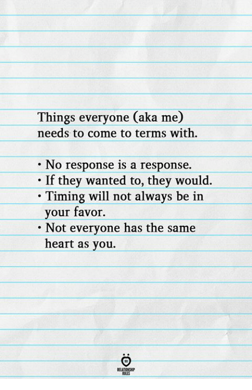 Heart, Wanted, and Aka: Things everyone (aka me)  needs to come to terms with  No response is a response.  If they wanted to, they would.  . Timing will not always be irn  your favor.  Not evervone has the same  heart as you.