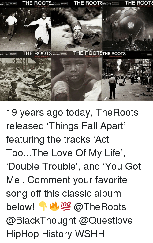 Fall, Life, and Love: things faif apat  THE ROOTSc 33THE ROOTSTHE ROOTS 19 years ago today, TheRoots released 'Things Fall Apart' featuring the tracks 'Act Too...The Love Of My Life', 'Double Trouble', and 'You Got Me'. Comment your favorite song off this classic album below! 👇🔥💯 @TheRoots @BlackThought @Questlove HipHop History WSHH