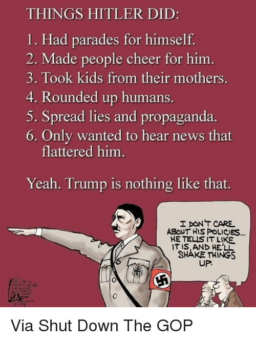 News, Yeah, and Hitler: THINGS HITLER DID:  1. Had parades for himself  2. Made people cheer for him  3. Took kids from their mothers.  4. Rounded up humans  5. Spread lies and propaganda.  6. Only wanted to hear news that  flattered him.  Yeah. Trump is nothing like that.  IT CARE.  ABOUT HIS POLICIEs  KE TELIS IT LIKE  IT IS AND HELL  SHAKE THINGS  UP. Via Shut Down The GOP