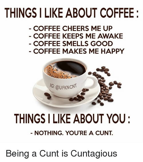 smells good: THINGS I LIKE ABOUT COFFEE  COFFEE CHEERS ME UP  COFFEE KEEPS ME AWAKE  COFFEE SMELLS GOOD  COFFEE MAKES ME HAPPY  IG: QuFKNcNT  THINGS I LIKE ABOUT YOU  NOTHING. YOU'RE A CUNT Being a Cunt is Cuntagious
