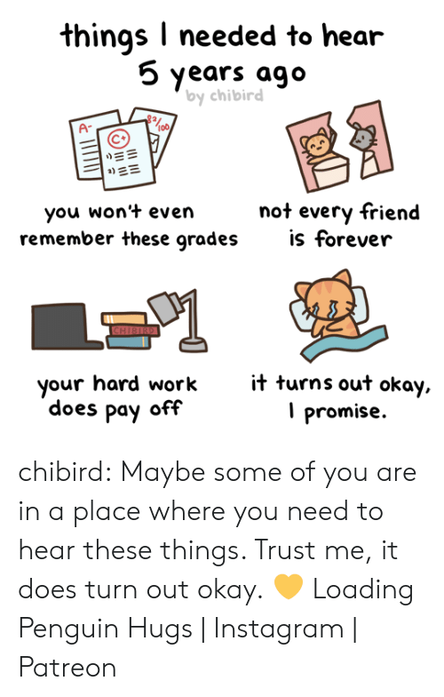 Amazon, Instagram, and Tumblr: things I needed to hear  5 years ago  by chibird  A-  | ME  not every friend  is forever  you won't even  remember these grades  CHIBIRD  it turns out okay,  promise  your hard work  does pay off chibird:  Maybe some of you are in a place where you need to hear these things. Trust me, it does turn out okay.💛   Loading Penguin Hugs | Instagram | Patreon