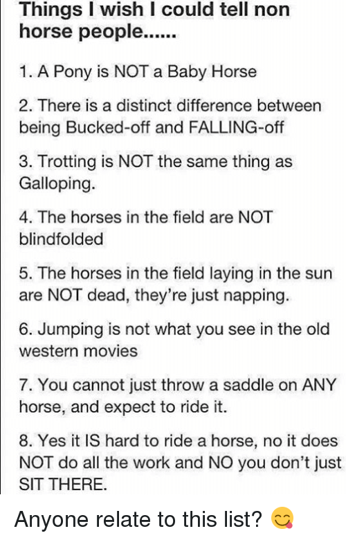 saddles: Things I wish I could tell non  horse people......  1. A Pony is NOT a Baby Horse  2. There is a distinct difference between  being Bucked-off and FALLING-off  3. Trotting is NOT the same thing as  Galloping  4. The horses in the field are NOT  blindfolded  5. The horses in the field laying in the sun  are NOT dead, they're just napping.  6. Jumping is not what you see in the old  western movies  7. You cannot just throw a saddle on ANY  horse, and expect to ride it.  8. Yes it IS hard to ride a horse, no it does  NOT do all the work and NO you don't just  SIT THERE. Anyone relate to this list? 😋