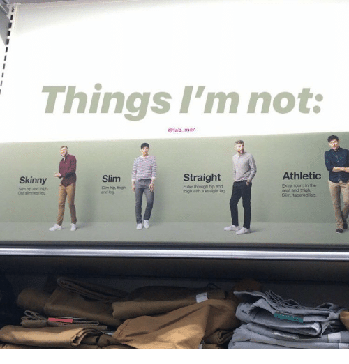 fab: Things I'm not:  @fab men  Athletio  Straight  Fuller through hip and  thigh with a straight leg  Skinny  Slim  Sim hp and thigh  Our simmest eg  Sim hp, thigh  and leg  Extra room in the  seat and thigh  Slíim, tapered leg.