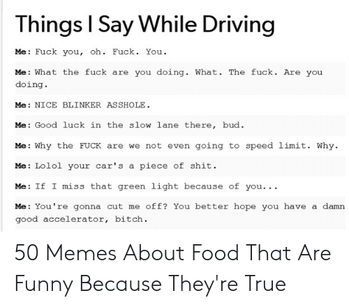 Memes About Food: Things l Say While Driving  Me: Fuck you, oh. Fuck. You.  Me: What the fuck are you doing. What. The fuck. Are you  doing.  Me: NICE BLINKER ASSHOLE  Me: Good luck in the slow lane there, bud  Me: Why the FUCK are we not even going to speed limit. Why.  Me: Lolol your car's a piece of shit.  Me: If I miss that green light because of you.. .  Me: You're gonna cut me off? You better hope you have a damn  good accelerator, bitch. 50 Memes About Food That Are Funny Because They're True