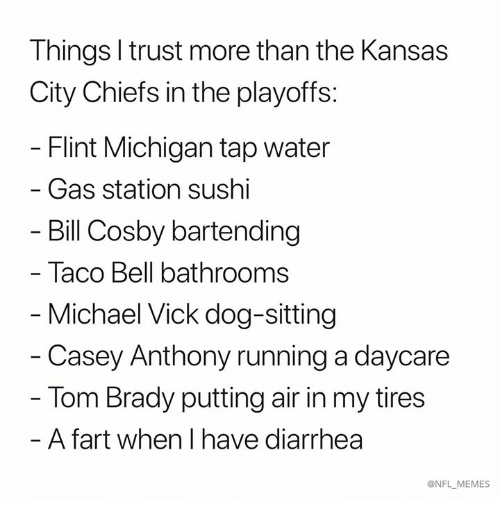 Bill Cosby, Kansas City Chiefs, and Memes: Things l trust more than the Kansas  City Chiefs in the playoffs:  Flint Michigan tap water  - Gas station sushi  Bill Cosby bartending  Taco Bell bathrooms  Michael Vick dog-sitting  - Casey Anthony running a daycare  Tom Brady putting air in my tires  - A fart when I have diarrhea  ONFL MEMES