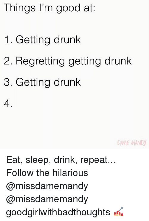 Drunk, Memes, and Good: Things l'm good at:  1. Getting drunk  2. Regretting getting drunk  3. Getting drunk  4  ANE MAN Eat, sleep, drink, repeat... Follow the hilarious @missdamemandy @missdamemandy goodgirlwithbadthoughts 💅🏼
