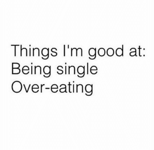 Being Single: Things l'm good at:  Being single  Over-eating