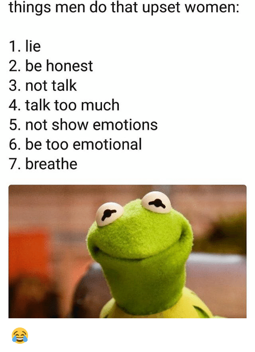 Funny, Too Much, and Women: things men do that upset women:  1. lie  2. be honest  3. not talk  4. talk too much  5. not show emotions  6. be too emotional  7. breathe 😂