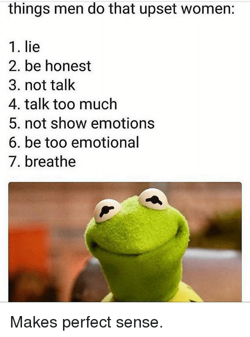 makes-perfect-sense: things men do that upset women:  1. lie  2. be honest  3. not talk  4. talk too much  5. not show emotions  6. be too emotional  7. breathe Makes perfect sense.