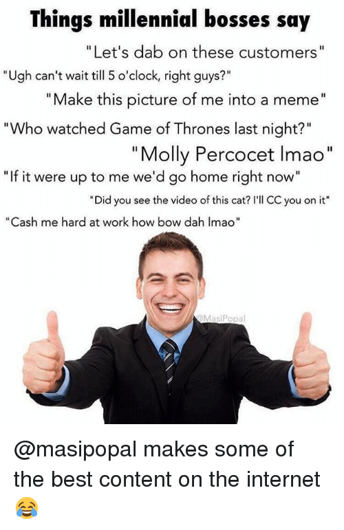 """percocet: Things millennial bosses say  Let's dab on these customers  Ugh can't wait till 5 o'clock, right guys  Make this picture of me into a meme""""  """"Who watched Game of Thrones last night?""""  Molly Percocet lmao  """"If it were up to me we'd go home right now""""  """"Did you see the video of this cat? I'll CC you on it""""  as  me hard at work how bow dah Imao""""  MasiPopa @masipopal makes some of the best content on the internet 😂"""