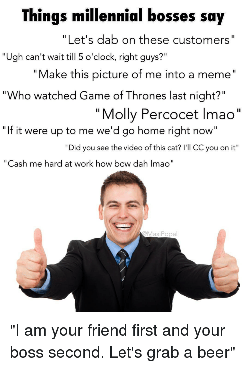 """percocet: Things millennial bosses say  """"Let's dab on these customers""""  """"Ugh can't wait till 5 o'clock, right guys?""""  """" Make this picture of me into a meme""""  Who watched Game of Thrones last night?""""  1l  """"Molly Percocet Imao""""  """"If it were up to me we'd go home right now""""  """"Did you see the video of this cat? I'll CC you on it""""  """"Cash me hard at work how bow dah Imao""""  @MasiPopal """"I am your friend first and your boss second. Let's grab a beer"""""""