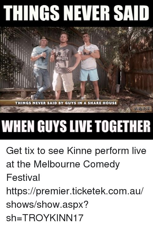 living together: THINGS NEVER SAID  CITY  THINGS NEVER SAID BY GUYS IN A SHARE HOUSE  WHEN GUYS LIVE TOGETHER Get tix to see Kinne perform live at the Melbourne Comedy Festival https://premier.ticketek.com.au/shows/show.aspx?sh=TROYKINN17