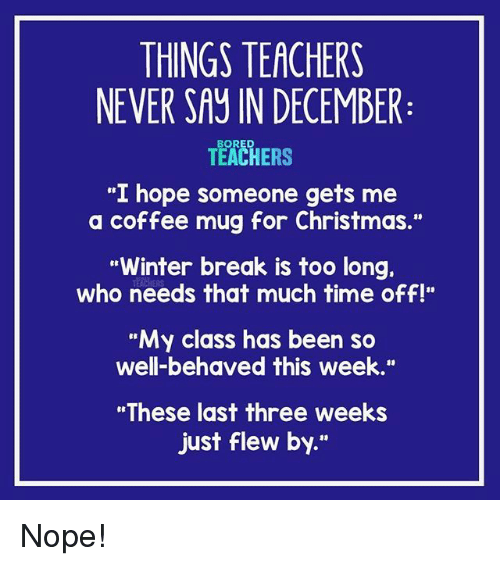 """Christmas, Winter, and Break: THINGS TEACHERS  NEVER SAY IN DECEMBER  TEACHERS  """"I hope someone gets me  a coffee mug for Christmas.""""  Winter break is too long.  who needs that much time off!""""  """"My class has been so  well-behaved this week.""""  """"These last three weeks  just flew by."""" Nope!"""