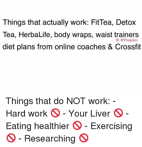 Work, Crossfit, and Herbalife: Things that actually work: Fit Tea, Detox  Tea, HerbaLife, body wraps, waist trainers  IG: the gainz  diet plans from online coaches & Crossfit Things that do NOT work:  - Hard work 🚫 - Your Liver 🚫 - Eating healthier 🚫 - Exercising 🚫 - Researching 🚫