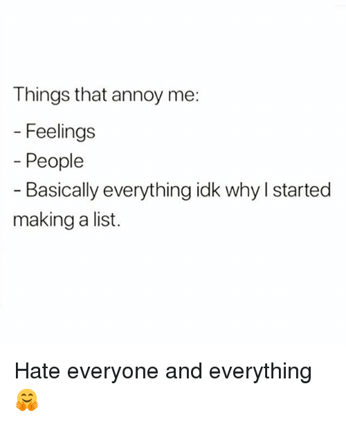 Girl Memes, List, and Making A: Things that annoy me:  Feelings  - People  - Basically everything idk why l started  making a list. Hate everyone and everything 🤗