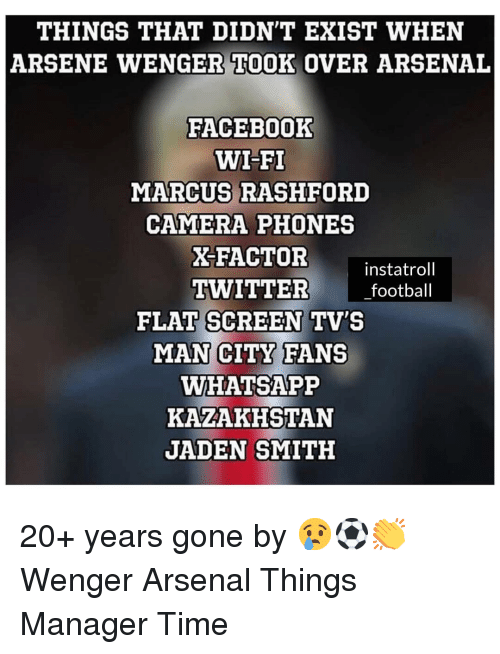 flat screen: THINGS THAT DIDN'T EXIST WHEN  ARSENE WENGER TOOK OVER ARSENAL  FACEBOoOK  WI-FI  MARCUS RASHFORD  CAMERA PHONES  X-FACTOR  instatroll  TWITTER football  FLAT SCREEN TV'S  MAN CITY FANS  WHATSAPP  KAZAKHSTAN  JADEN SMITH 20+ years gone by 😢⚽️👏 Wenger Arsenal Things Manager Time