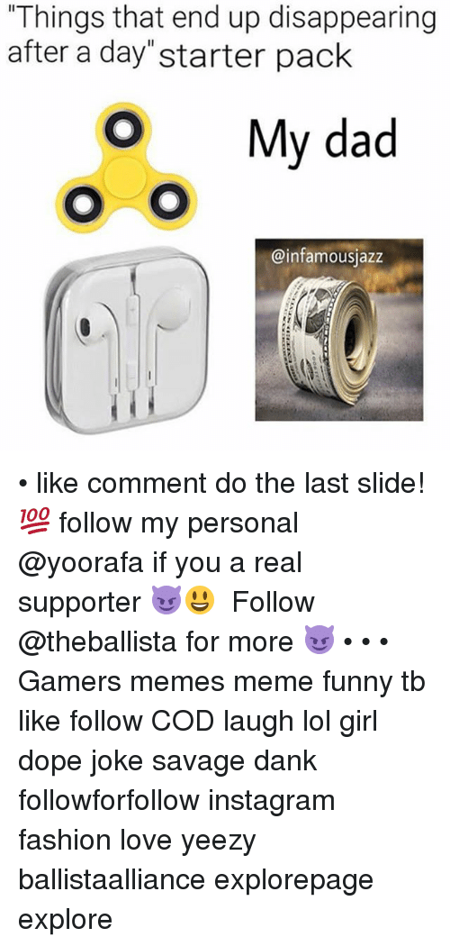 "Dad, Dank, and Dope: Things that end up disappearing  after a day""starter pack  O My dad  @infamousjazz • like comment do the last slide! 💯 follow my personal @yoorafa if you a real supporter 😈😃 ━━━━━━━━━━━━━ Follow @theballista for more 😈 • • • Gamers memes meme funny tb like follow COD laugh lol girl dope joke savage dank followforfollow instagram fashion love yeezy ballistaalliance explorepage explore"