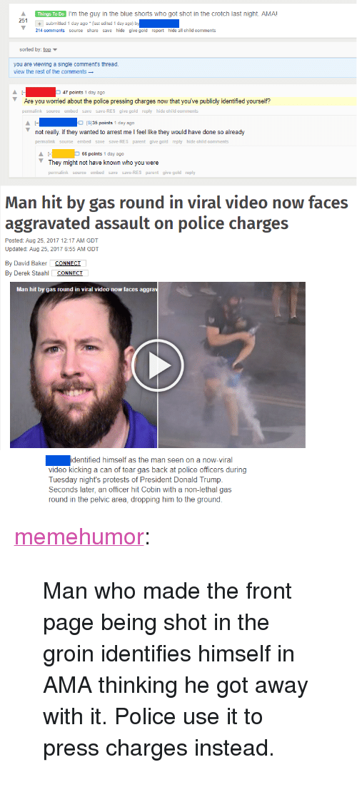 """Arrest Me: Things To Do I'm the guy in the blue shorts who got shot in the crotch last night. AMA!  251+  +submitted 1 day ago (last edited 1 day ago) b  214 comments source share save hide give gold report hide all child comments  sorted by top  you are viewing a single comment's thread  view the rest of the comments  47 points 1 day ago  Are you worried about the police pressing charges now that you've publicly identified yourself?  permalink source embed save save-RES give gold reply hide child comments  IS135 points 1 day ago  not really. if they wanted to arrest me I feel like they would have done so already  permalink source embed save save-RES parent give gold reply hide child comments  66 points 1 day ago  They might not have known who you were  permalink source embed save save-RES parent give gold reply  Man hit by gas round in viral video now faces  aggravated assault on police charges  Posted: Aug 25, 2017 12:17 AM GDT  Updated: Aug 25, 2017 6:55 AM GDT  By David Baker CONNECI  By Derek Staahl CONNECT  Man hit by gas round in viral video now faces aggra  identified himself as the man seen on a now-viral  video kicking a can of tear gas back at police officers during  Tuesday night's protests of President Donald Trump.  Seconds later, an officer hit Cobin with a non-lethal gas  round in the pelvic area, dropping him to the ground. <p><a href=""""http://memehumor.net/post/164596297373/man-who-made-the-front-page-being-shot-in-the"""" class=""""tumblr_blog"""">memehumor</a>:</p>  <blockquote><p>Man who made the front page being shot in the groin identifies himself in AMA thinking he got away with it. Police use it to press charges instead.</p></blockquote>"""
