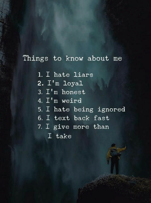 Memes, Weird, and Text: Things to know about me  1. I hate liars  2. I'm loyal  3. I'm honest  4. I'm weird  5. I hate being ignored  6. I text back fast  7. I give more than  I take