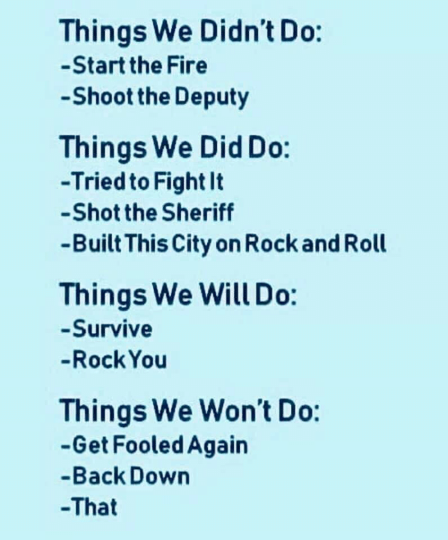 sheriff: Things We Didn't Do:  -Start the Fire  Shoot the Deputy  Things We Did Do:  -Tried to Fight It  -Shot the Sheriff  -Built This City on Rock and Roll  Things We Will Do:  -Survive  -Rock You  Things We Won't Do:  -Get Fooled Again  -Back Down  -That