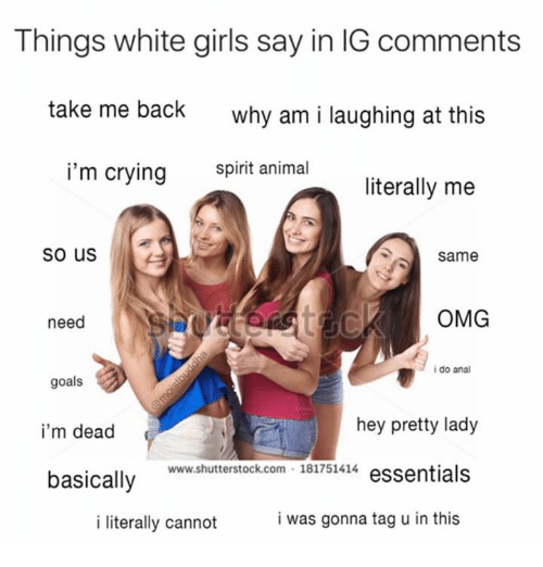 Anals: Things white girls say in IG comments  take me back  why am i laughing at this  i'm crying snimal  literally me  So us  Same  need  OMG  i do anal  goals  i'm dead  basically  hey pretty lady  www.shutterstock.com 181751414 essentials  i literally cannot  i was gonna tag u in this