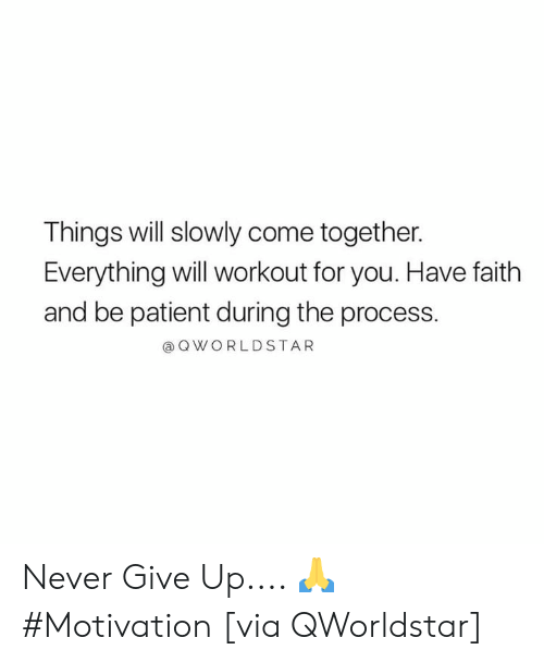 have faith: Things will slowly come together.  Everything will workout for you. Have faith  and be patient during the process.  @QWORLDSTAR Never Give Up.... 🙏 #Motivation [via QWorldstar]