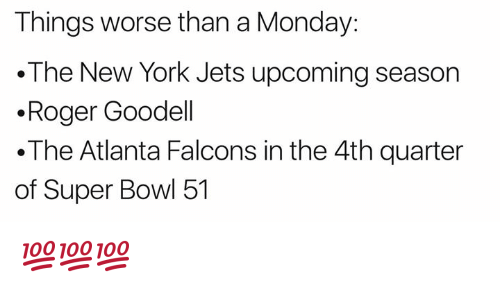 Atlanta Falcons: Things worse than a Monday:  The New York Jets upcoming season  .Roger Goodell  .The Atlanta Falcons in the 4th quarter  of Super Bowl 51 💯💯💯