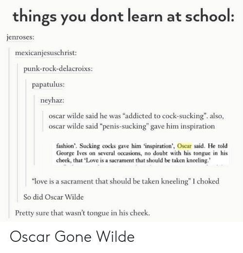 """Kneeling: things you dont learn at school:  enroses:  mexicaniesuschrist:  punk-rock-delacroixs  papatulus:  neyhaz:  oscar wilde said he was """"addicted to cock-sucking"""". also,  oscar wilde said """"penis-sucking"""" gave him inspiration  fashion'. Sucking cocks gave him inspiration', Oscar said. He told  cheek, that Love is a sacrament that should be taken kneeling.  """"love is a sacrament that should be taken kneeling"""" I choked  So did Oscar Wilde  Pretty sure that wasn't tongue in his cheek. Oscar Gone Wilde"""