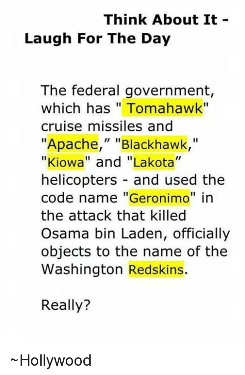 """Tomahawked: Think About It  Laugh For The Day  The federal government  which has Tomahawk""""  cruise missiles and  """"Apache,"""" Blackhawk  """"Kiowa"""" and """"Lakota""""  helicopters and used the  code name """"Geronimo"""" in  the attack that killed  Osama bin Laden, officially  objects to the name of the  Washington Redskins.  Really? ~Hollywood"""