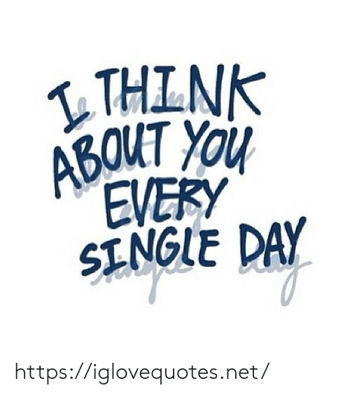 Single, Net, and Day: THINK  ABOUT YOu  EVERY  SINGLE DAY https://iglovequotes.net/