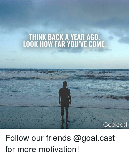 comely: THINK BACK A YEAR AGO  LOOK HOW FAR YOU'VE COME.  Goalcast Follow our friends @goal.cast for more motivation!