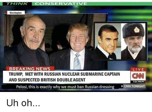 cnn.com, Memes, and News: THINK CONSERVATIVE  Washington  BREAKING NEWS  TRUMP, MET WITH RUSSIAN NUCLEAR SUBMARINE CAPTAIN CNN  AND SUSPECTED BRITISH DOUBLEAGENT  LIVE  7:54 PMPT  CNN TONIGHT  Pelosi, this is exactly why we must ban Russian dressing Uh oh...