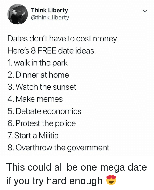 Militia: Think Liberty  @think_liberty  Dates don't have to cost money.  Here's 8 FREE date ideas:  1. walk in the park  2. Dinner at home  3. Watch the sunset  4. Make memes  5. Debate economics  6. Protest the police  7. Start a Militia  8.Overthrow the government This could all be one mega date if you try hard enough 😍