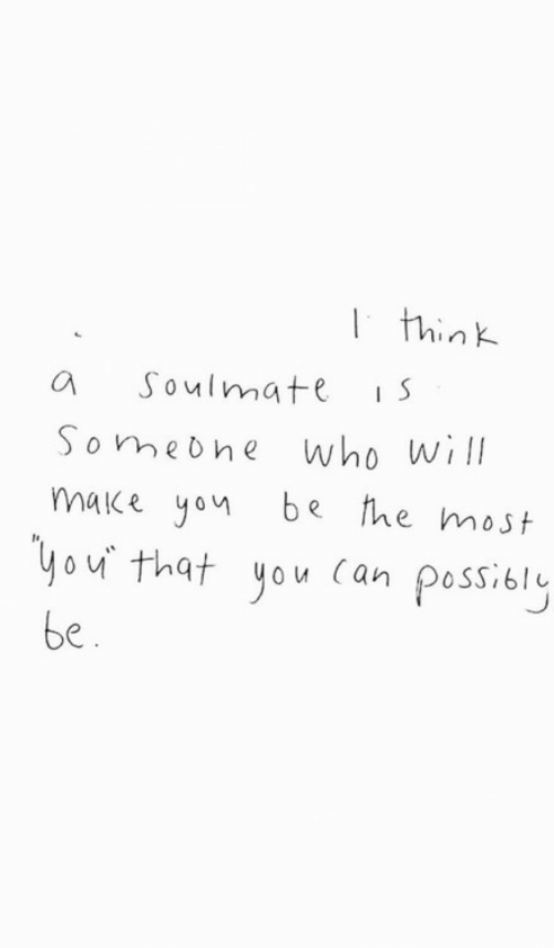soulmate: think  Soulmate  S  who will  make you be he most  Someone  you that you Can possibly  be