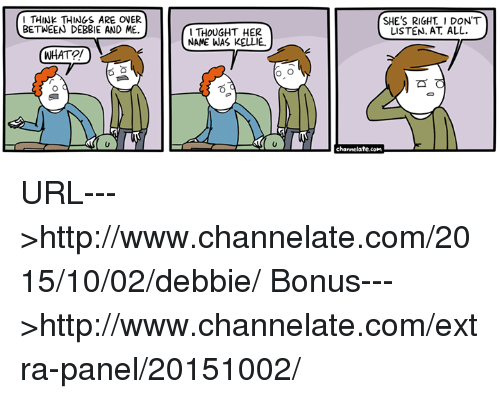 Kellie: THINK THINGS ARE OVER  BETWEEN DEBBIE AND ME.  SHE'S RIGHT 1 DON'T  LISTEN. AT. ALL.  THOUGHT HER  NAME WAS KELLIE  WHATO  channelate.com URL--->http://www.channelate.com/2015/10/02/debbie/ Bonus--->http://www.channelate.com/extra-panel/20151002/