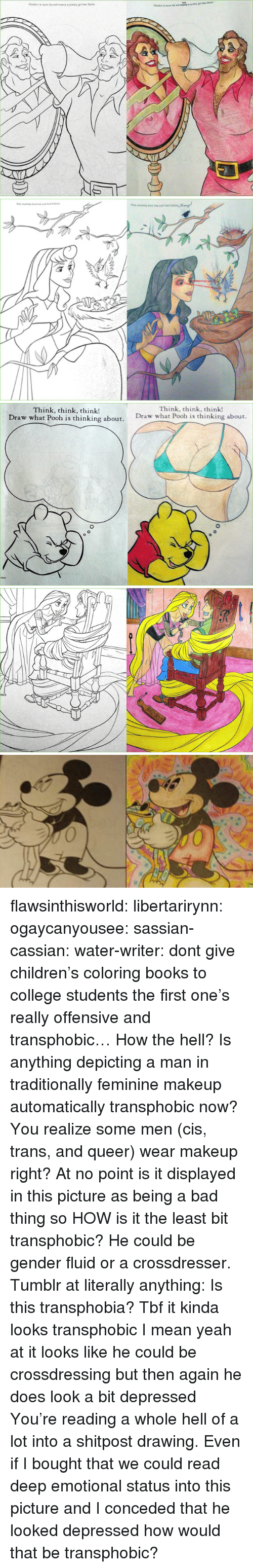 Bad, Books, and Children: Think, think, think!  Draw what Pooh is thinking about.  Think, think, think!  Draw what Pooh is thinking about. flawsinthisworld:  libertarirynn:  ogaycanyousee:  sassian-cassian: water-writer:  dont give children's coloring books to college students  the first one's really offensive and transphobic…  How the hell? Is anything depicting a man in traditionally feminine makeup automatically transphobic now? You realize some men (cis, trans, and queer) wear makeup right? At no point is it displayed in this picture as being a bad thing so HOW is it the least bit transphobic? He could be gender fluid or a crossdresser.   Tumblr at literally anything: Is this transphobia?  Tbf it kinda looks transphobic I mean yeah at it looks like he could be crossdressing but then again he does look a bit depressed   You're reading a whole hell of a lot into a shitpost drawing. Even if I bought that we could read deep emotional status into this picture and I conceded that he looked depressed how would that be transphobic?